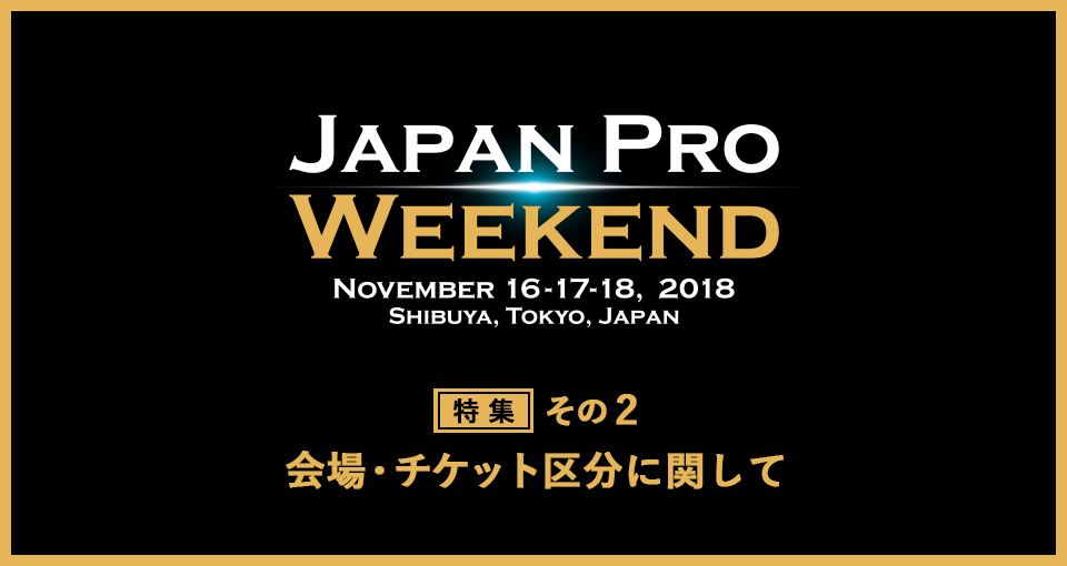Japan Pro Weekend 特集!|第2回|コンテスト会場・チケット区分を把握しよう!
