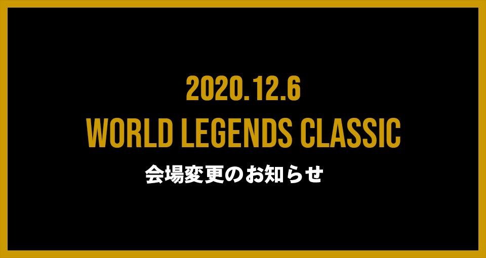 12月6日開催 World Legends Classic 会場変更のお知らせ