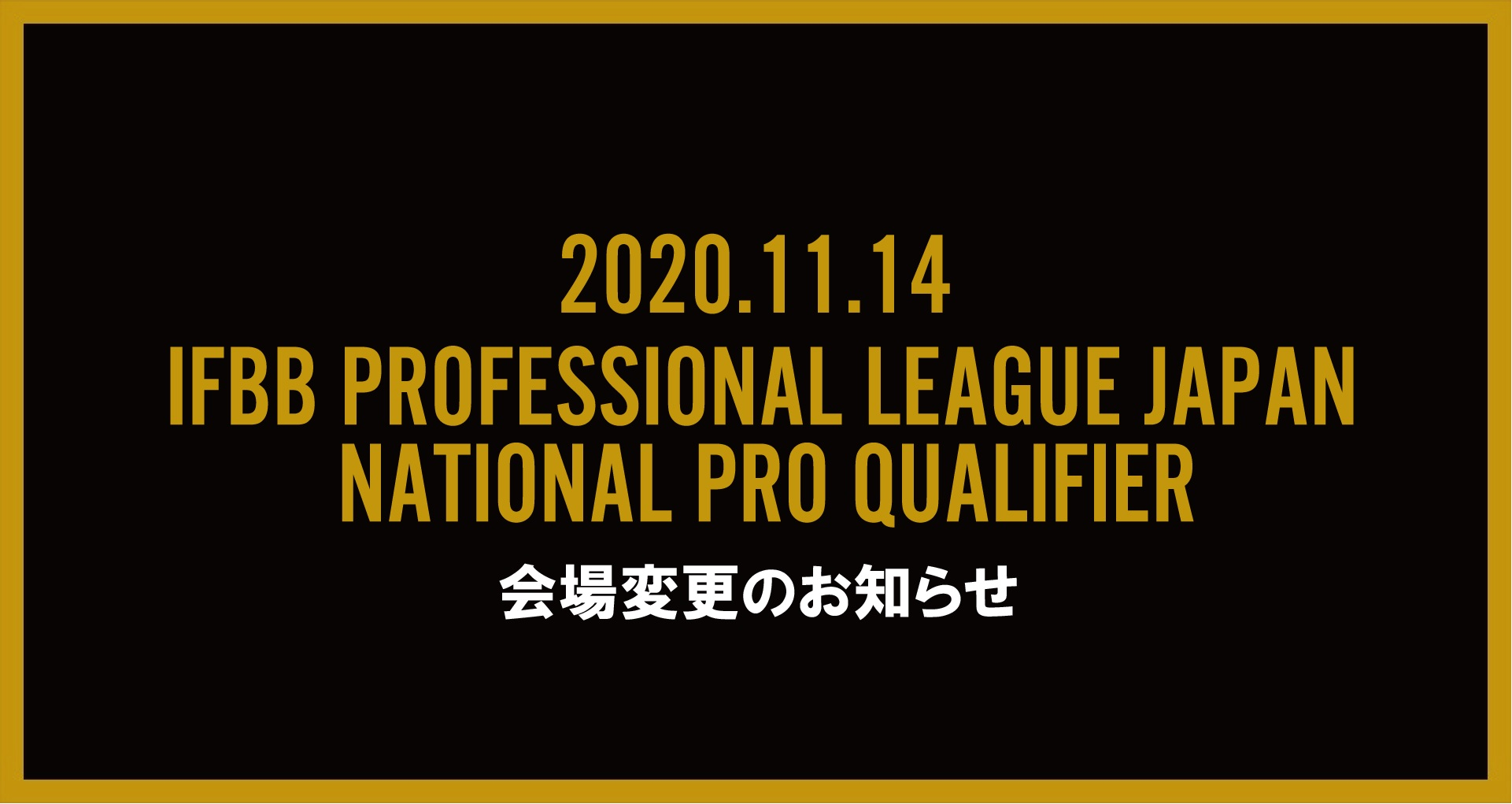 11月14日開催 IFBB PROFESSIONAL LEAGUE JAPAN NATIONAL PRO QUALIFIER 会場変更のお知らせ